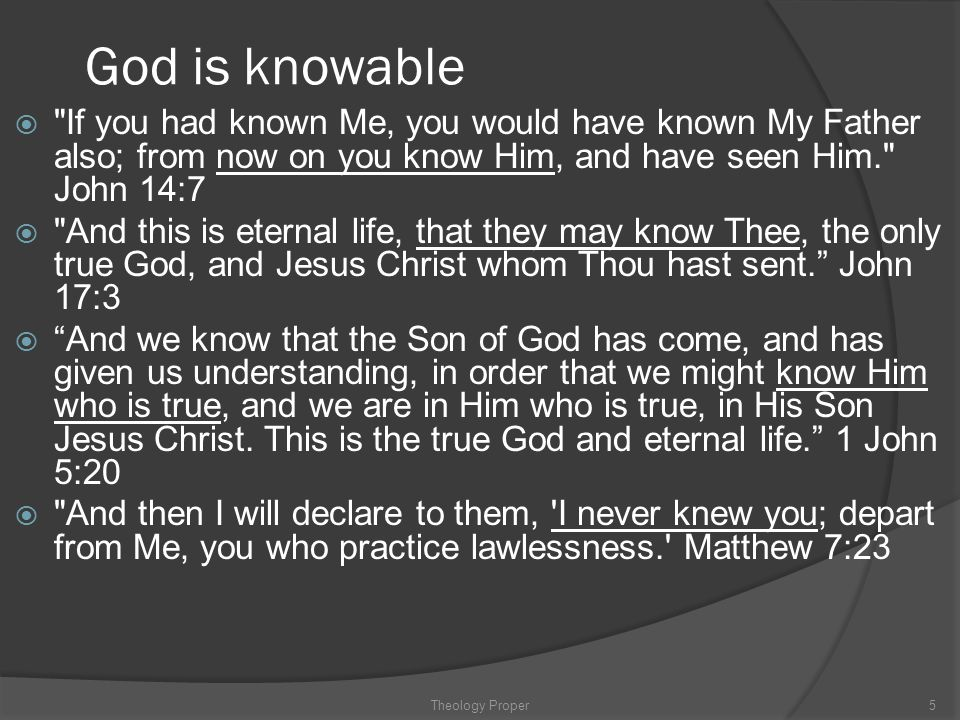 God is knowable If you had known Me, you would have known My Father also; from now on you know Him, and have seen Him. John 14:7.