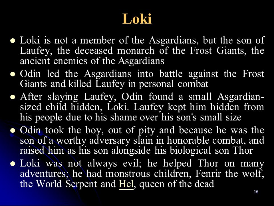 Loki Loki is not a member of the Asgardians, but the son of Laufey, the deceased monarch of the Frost Giants, the ancient enemies of the Asgardians.