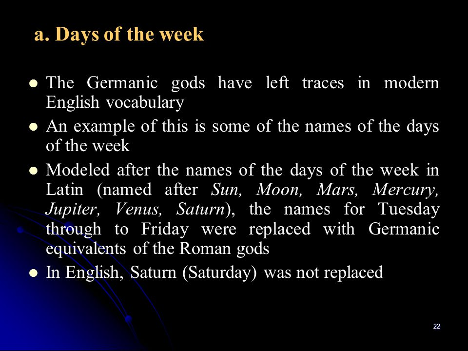 a. Days of the week The Germanic gods have left traces in modern English vocabulary. An example of this is some of the names of the days of the week.