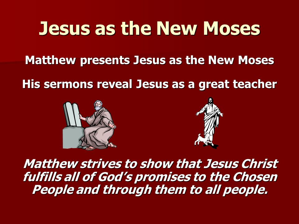 Jesus as the New Moses Matthew presents Jesus as the New Moses. His sermons reveal Jesus as a great teacher.