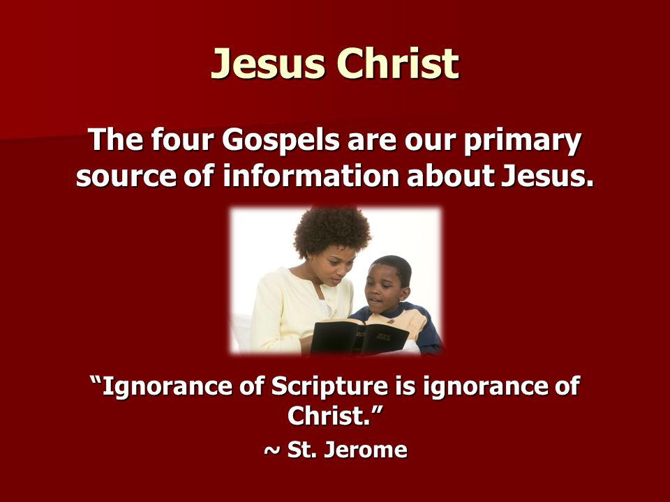Jesus Christ The four Gospels are our primary source of information about Jesus. Ignorance of Scripture is ignorance of Christ.