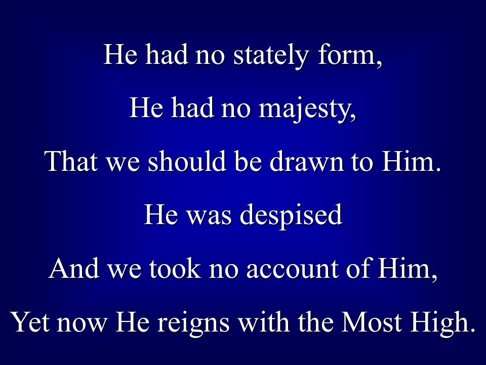 That we should be drawn to Him. He was despised