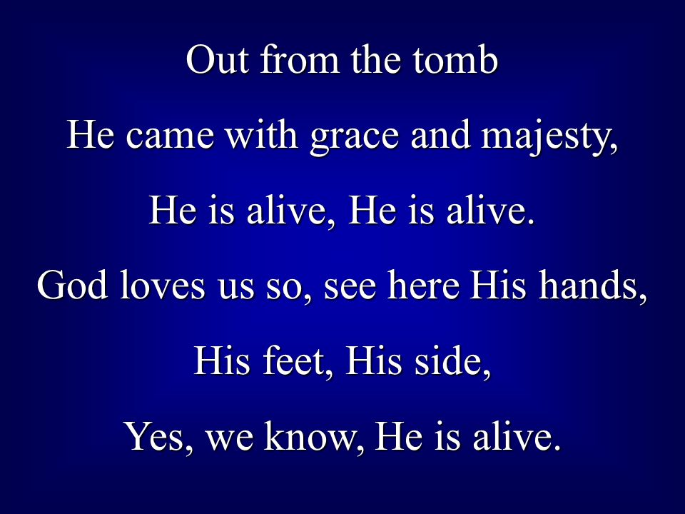 He came with grace and majesty, He is alive, He is alive.