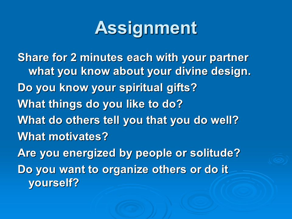 Assignment Share for 2 minutes each with your partner what you know about your divine design. Do you know your spiritual gifts