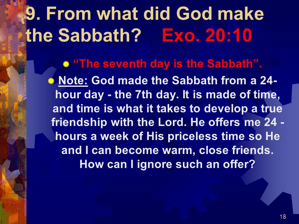 9. From what did God make the Sabbath Exo. 20:10