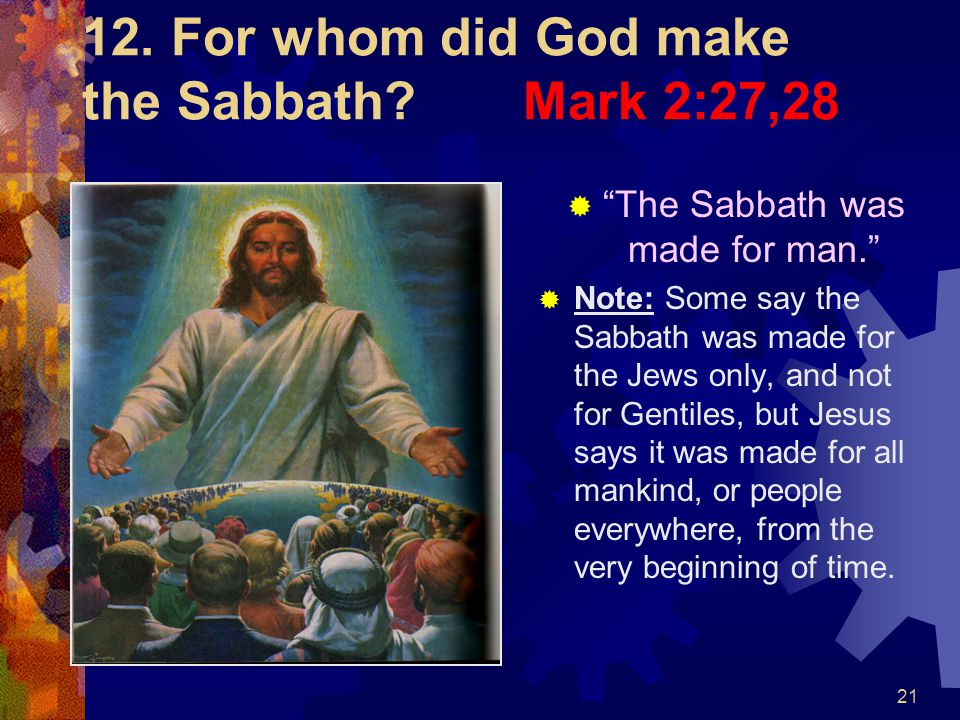 12. For whom did God make the Sabbath Mark 2:27,28