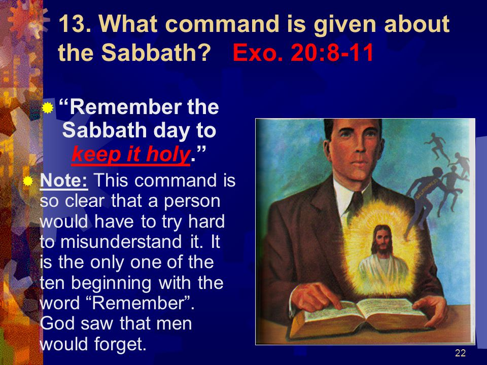 13. What command is given about the Sabbath Exo. 20:8-11