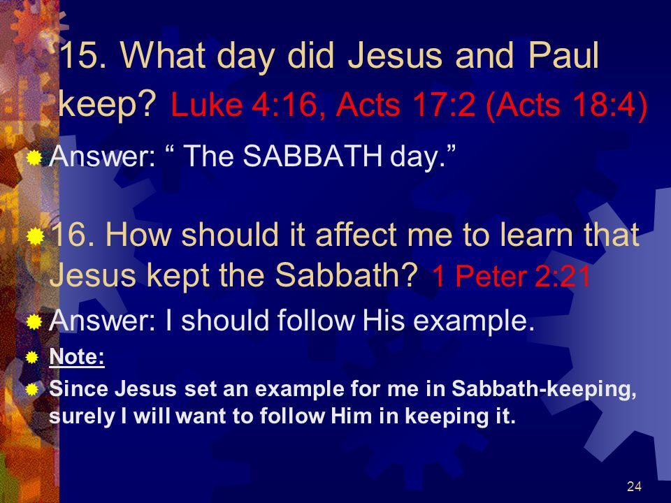 15. What day did Jesus and Paul keep Luke 4:16, Acts 17:2 (Acts 18:4)