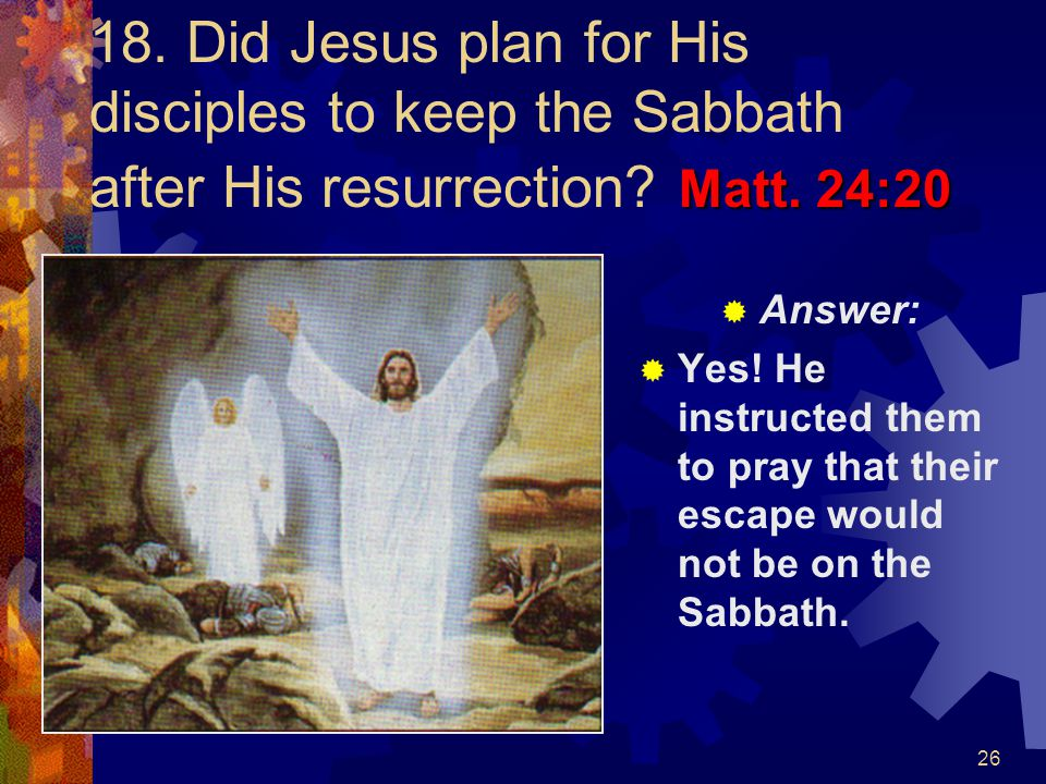 18. Did Jesus plan for His disciples to keep the Sabbath after His resurrection Matt. 24:20