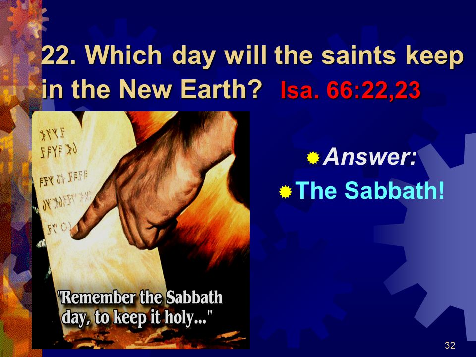 22. Which day will the saints keep in the New Earth Isa. 66:22,23