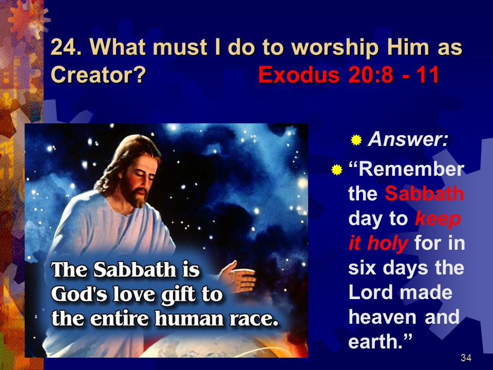 24. What must I do to worship Him as Creator Exodus 20:8 - 11