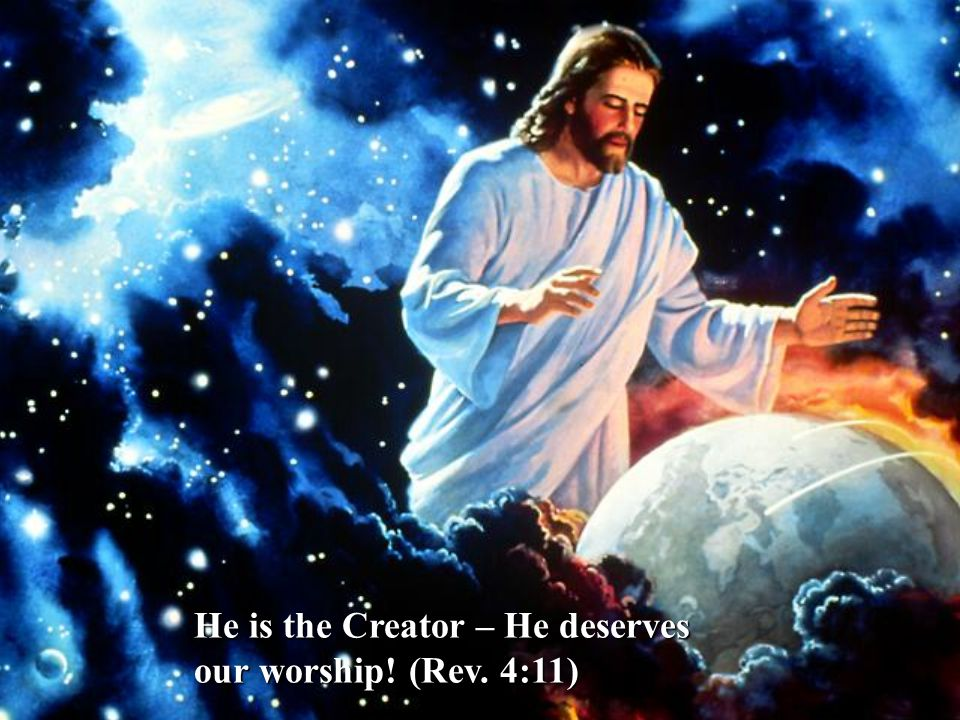 He is the Creator – He deserves our worship! (Rev. 4:11)