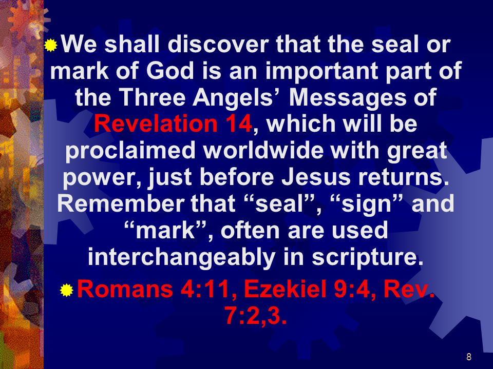 We shall discover that the seal or mark of God is an important part of the Three Angels' Messages of Revelation 14, which will be proclaimed worldwide with great power, just before Jesus returns. Remember that seal , sign and mark , often are used interchangeably in scripture.