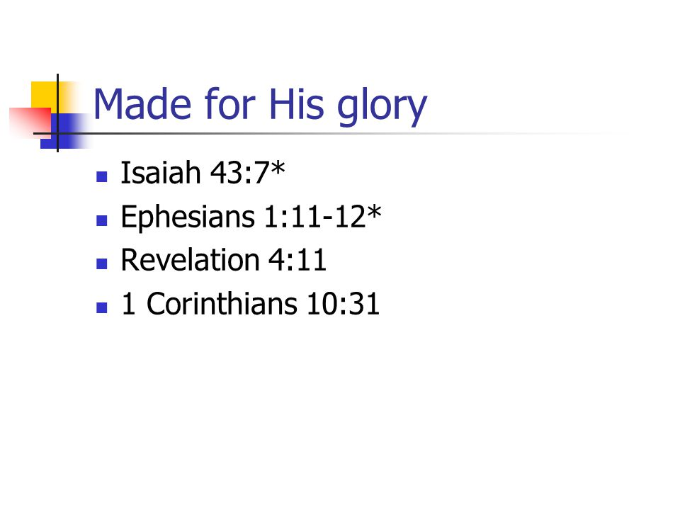 Made for His glory Isaiah 43:7* Ephesians 1:11-12* Revelation 4:11