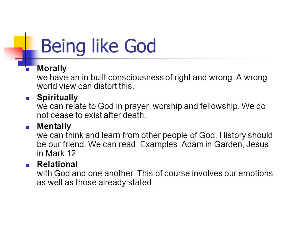 Being like God Morally we have an in built consciousness of right and wrong. A wrong world view can distort this.