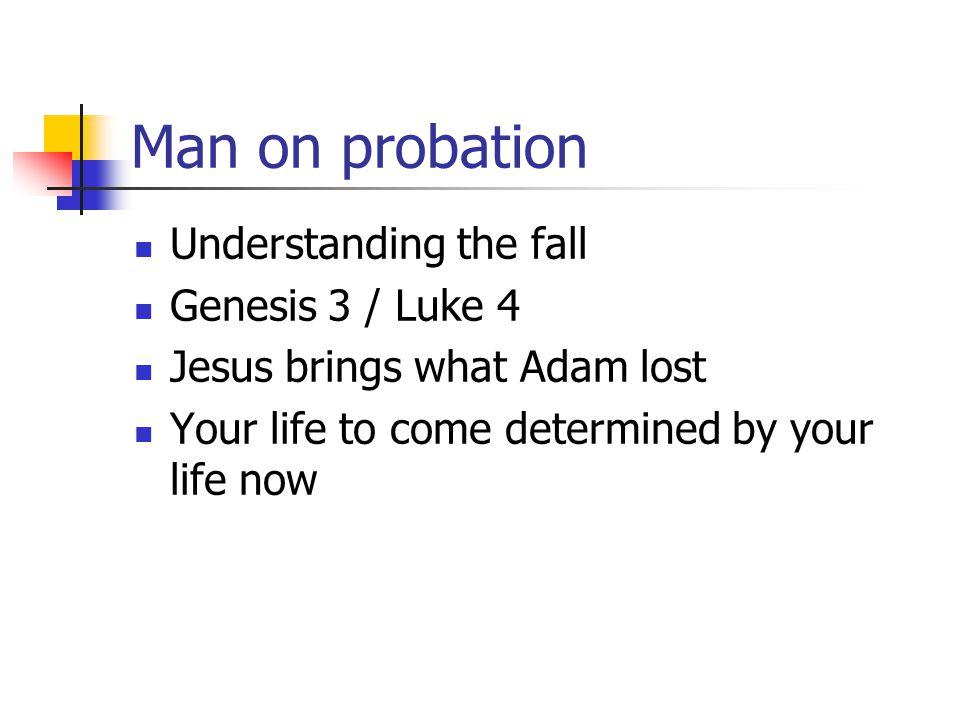 Man on probation Understanding the fall Genesis 3 / Luke 4
