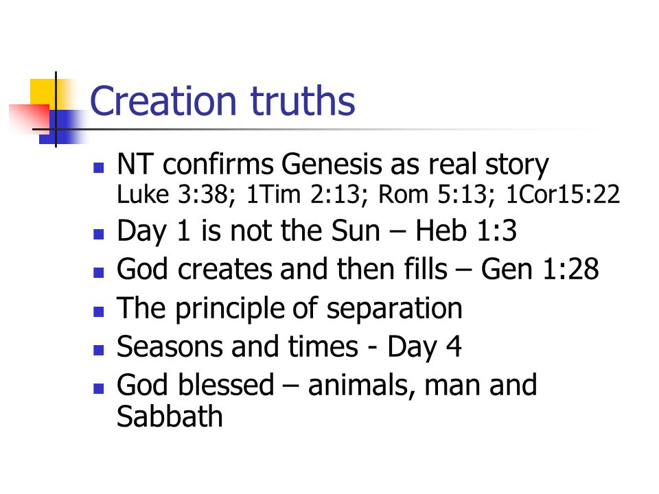Creation truths NT confirms Genesis as real story Luke 3:38; 1Tim 2:13; Rom 5:13; 1Cor15:22. Day 1 is not the Sun – Heb 1:3.