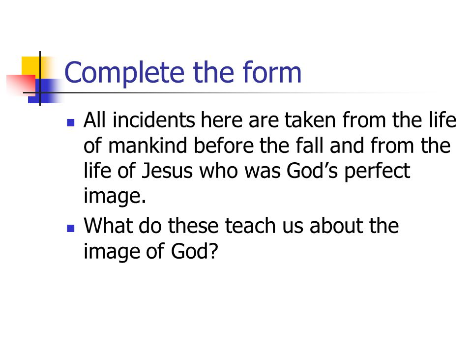 Complete the form All incidents here are taken from the life of mankind before the fall and from the life of Jesus who was God's perfect image.