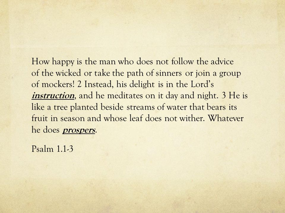 How happy is the man who does not follow the advice of the wicked or take the path of sinners or join a group of mockers.