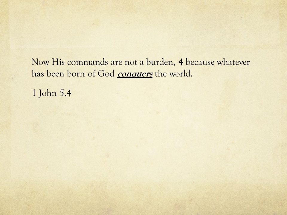 Now His commands are not a burden, 4 because whatever has been born of God conquers the world.
