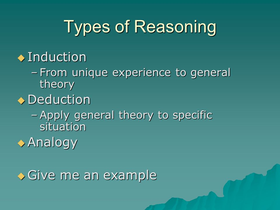 Types of Reasoning Induction Deduction Analogy Give me an example