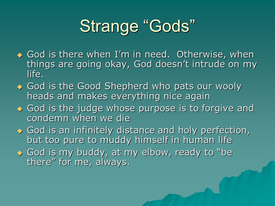 Strange Gods God is there when I'm in need. Otherwise, when things are going okay, God doesn't intrude on my life.