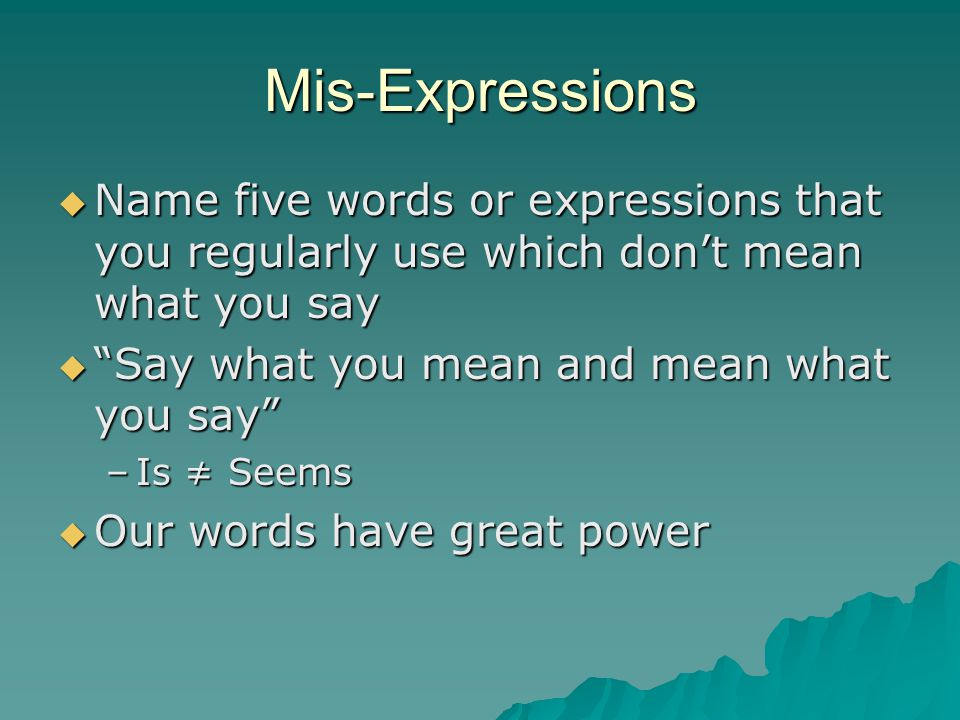 Mis-Expressions Name five words or expressions that you regularly use which don't mean what you say.