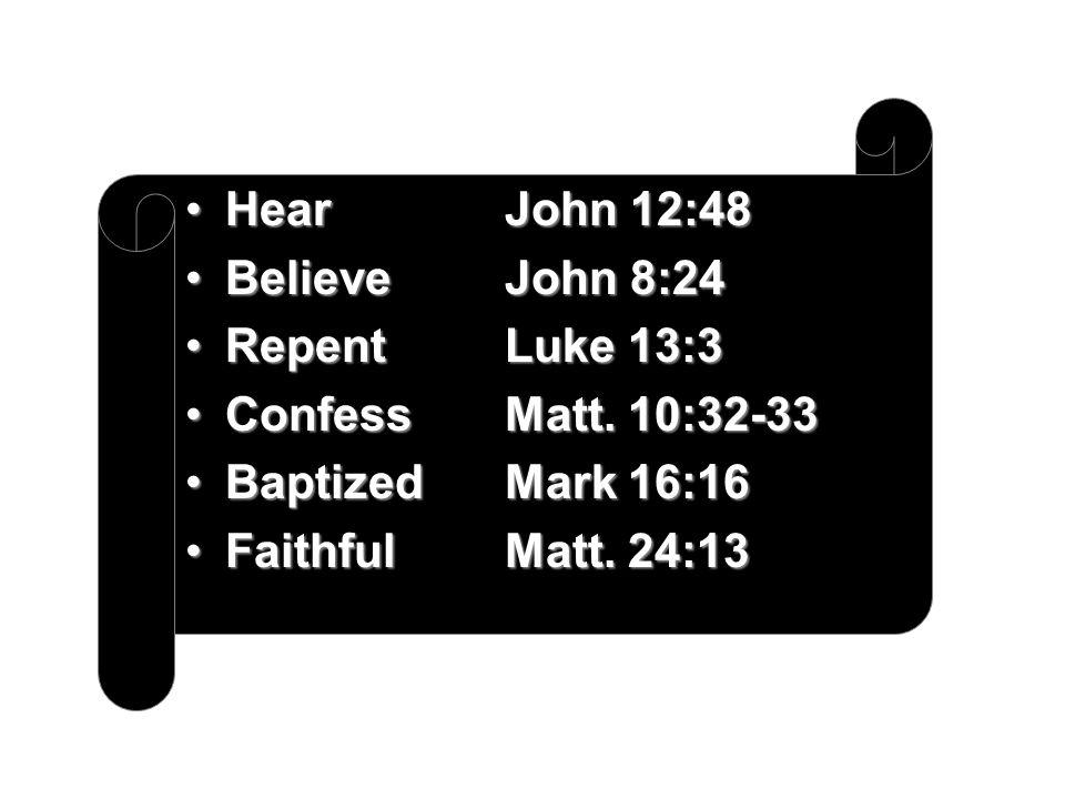 Hear John 12:48 Believe John 8:24. Repent Luke 13:3. Confess Matt. 10:32-33. Baptized Mark 16:16.