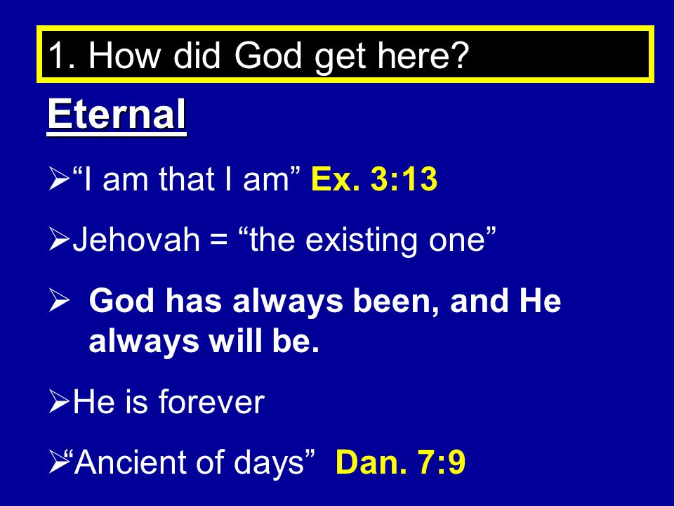 Eternal 1. How did God get here I am that I am Ex. 3:13