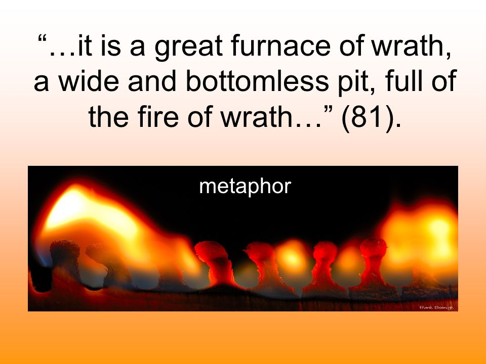 …it is a great furnace of wrath, a wide and bottomless pit, full of the fire of wrath… (81).