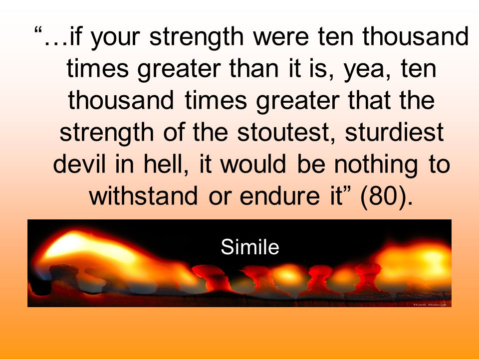 …if your strength were ten thousand times greater than it is, yea, ten thousand times greater that the strength of the stoutest, sturdiest devil in hell, it would be nothing to withstand or endure it (80).