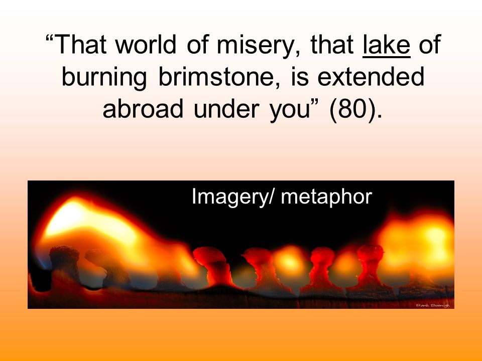That world of misery, that lake of burning brimstone, is extended abroad under you (80).
