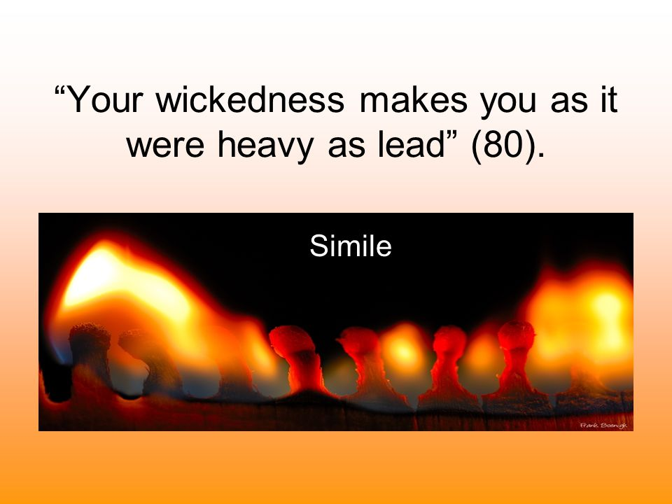 Your wickedness makes you as it were heavy as lead (80).