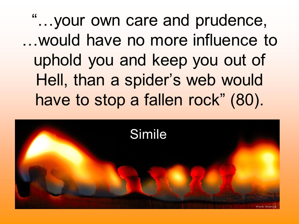 …your own care and prudence, …would have no more influence to uphold you and keep you out of Hell, than a spider's web would have to stop a fallen rock (80).