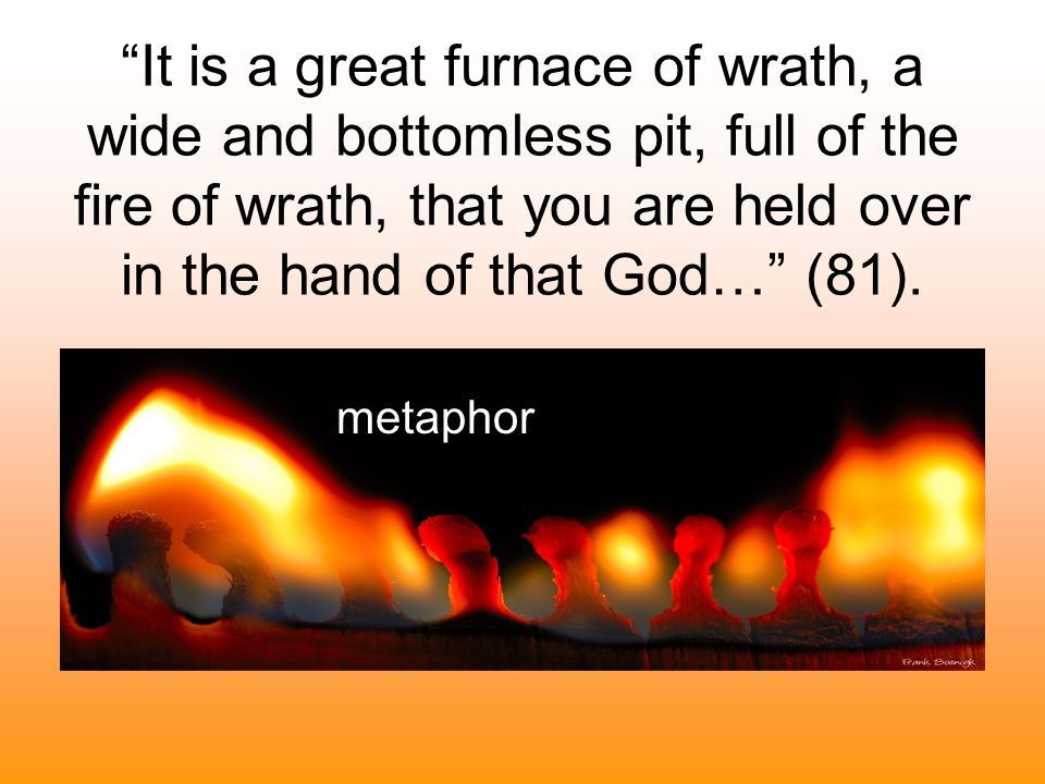 It is a great furnace of wrath, a wide and bottomless pit, full of the fire of wrath, that you are held over in the hand of that God… (81).