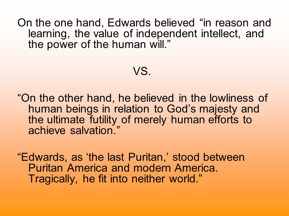 On the one hand, Edwards believed in reason and learning, the value of independent intellect, and the power of the human will.