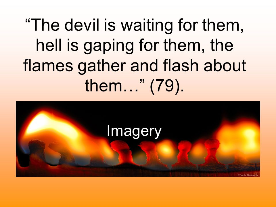 The devil is waiting for them, hell is gaping for them, the flames gather and flash about them… (79).