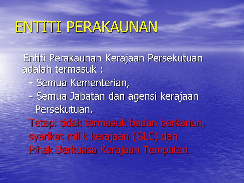 ENTITI PERAKAUNAN Entiti Perakaunan Kerajaan Persekutuan adalah termasuk : - Semua Kementerian, - Semua Jabatan dan agensi kerajaan.