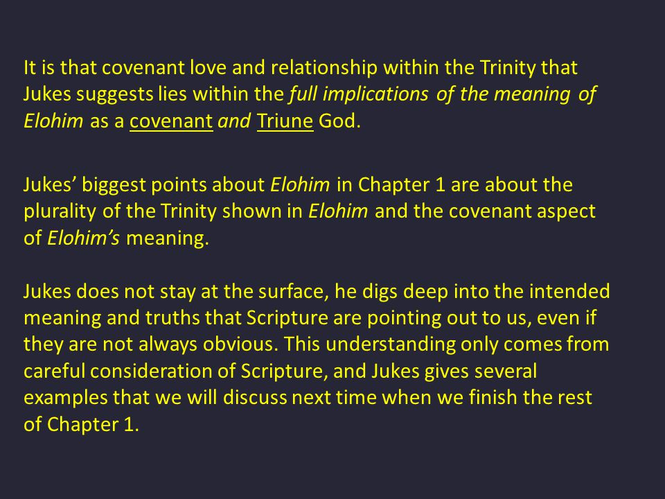 It is that covenant love and relationship within the Trinity that Jukes suggests lies within the full implications of the meaning of Elohim as a covenant and Triune God.