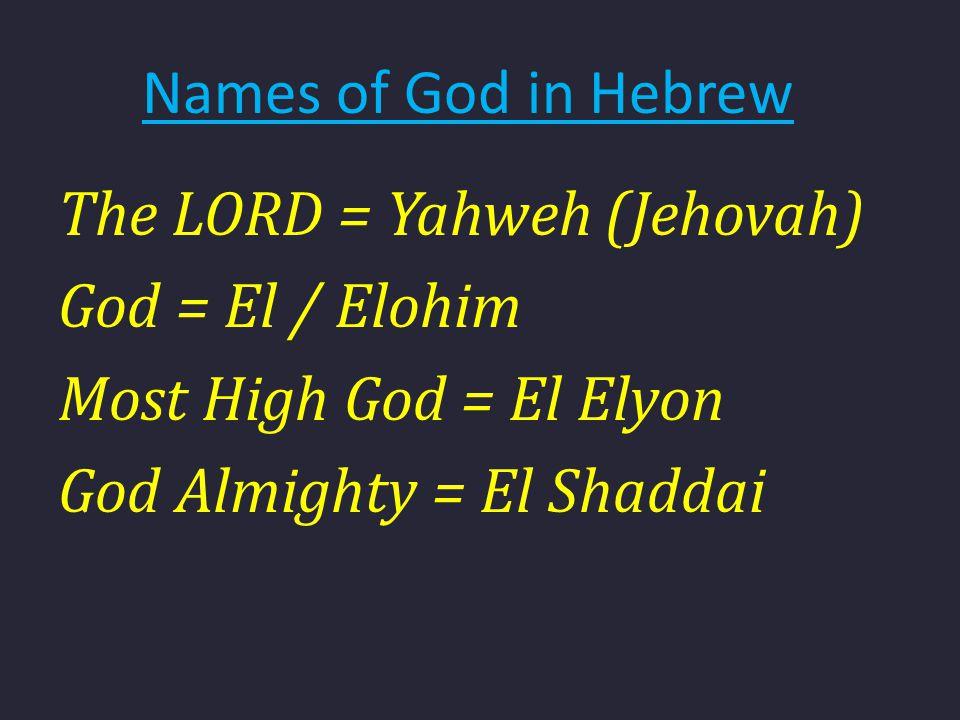Names of God in Hebrew The LORD = Yahweh (Jehovah) God = El / Elohim Most High God = El Elyon God Almighty = El Shaddai