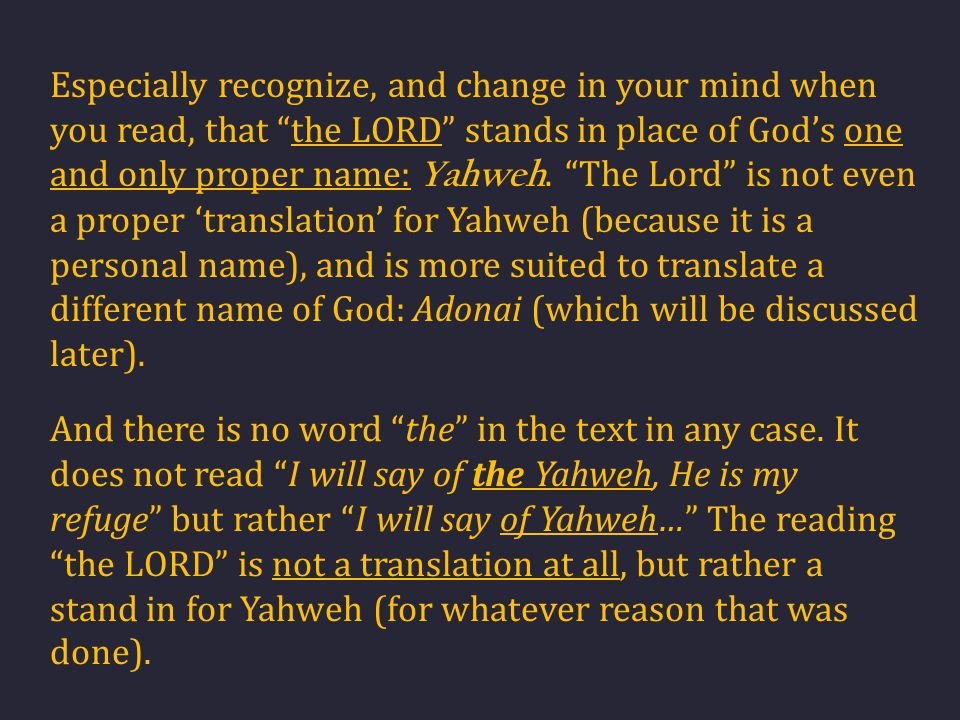 Especially recognize, and change in your mind when you read, that the LORD stands in place of God's one and only proper name: Yahweh. The Lord is not even a proper 'translation' for Yahweh (because it is a personal name), and is more suited to translate a different name of God: Adonai (which will be discussed later).
