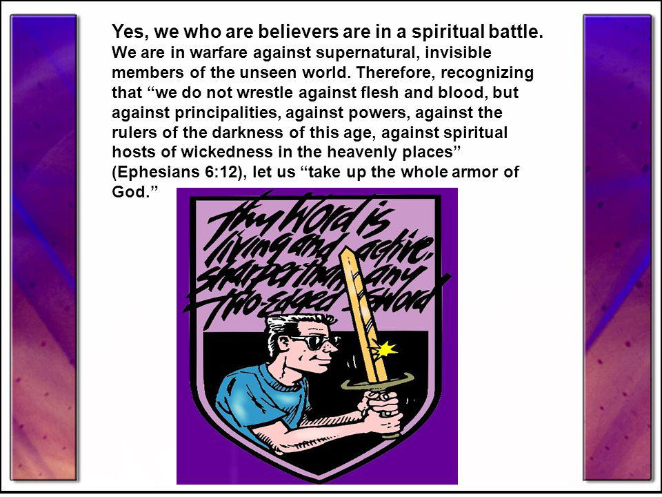 Yes, we who are believers are in a spiritual battle.