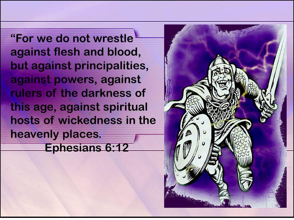 For we do not wrestle against flesh and blood, but against principalities, against powers, against rulers of the darkness of this age, against spiritual hosts of wickedness in the heavenly places.