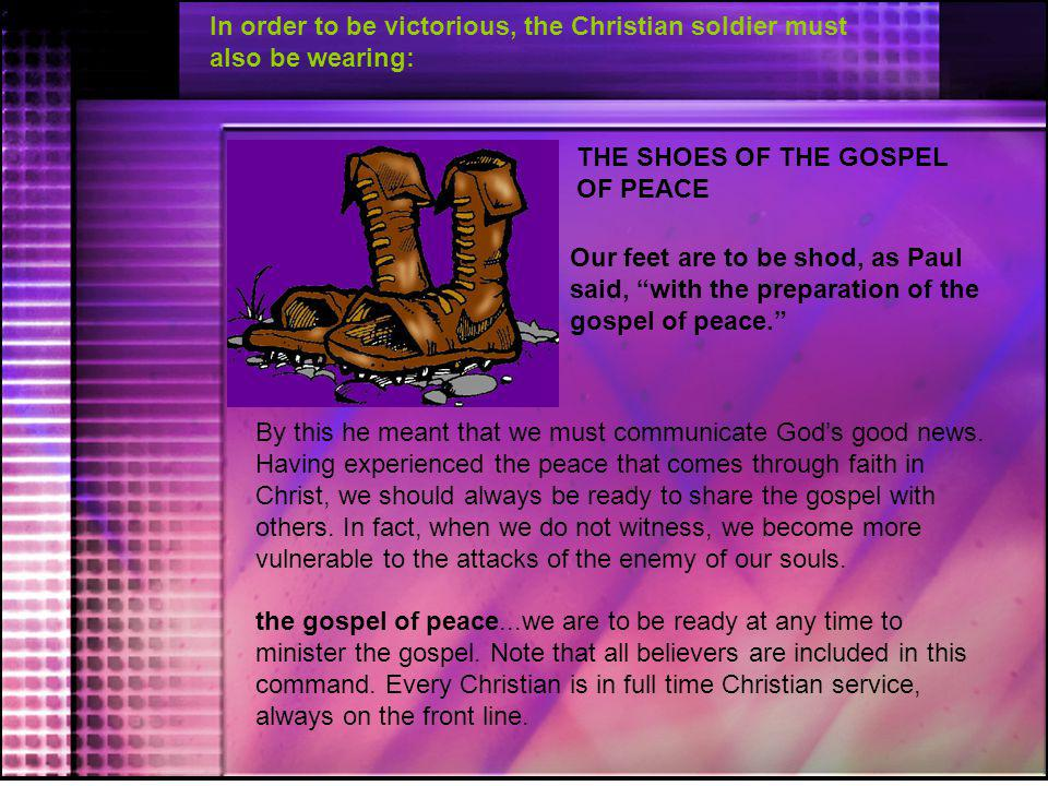 In order to be victorious, the Christian soldier must also be wearing:
