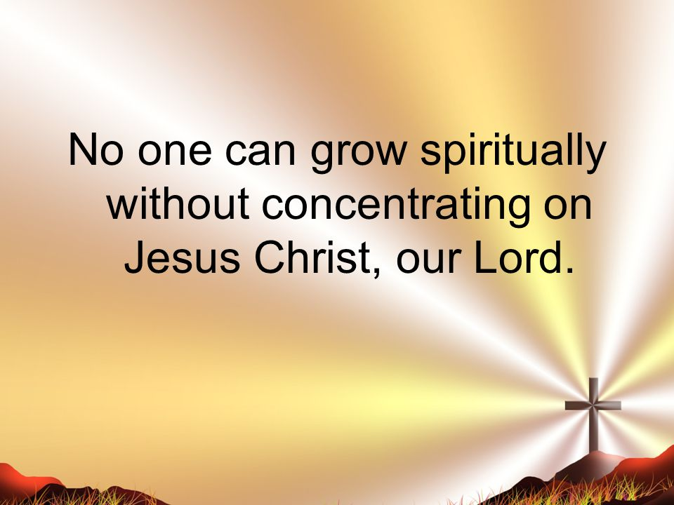 No one can grow spiritually without concentrating on Jesus Christ, our Lord.