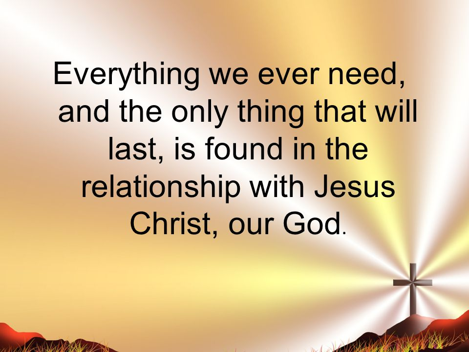 Everything we ever need, and the only thing that will last, is found in the relationship with Jesus Christ, our God.