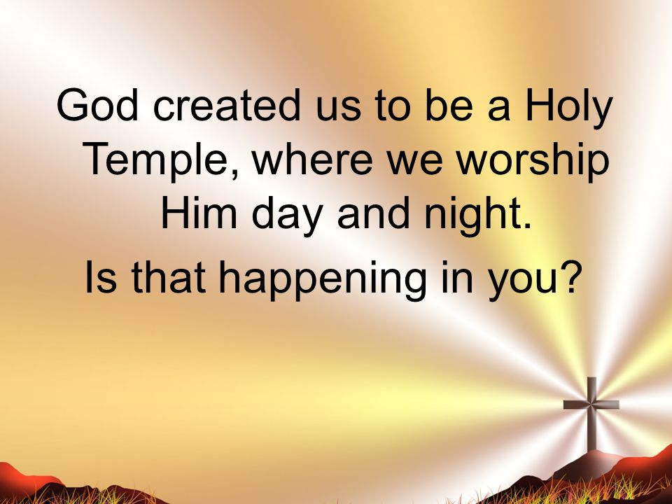 God created us to be a Holy Temple, where we worship Him day and night
