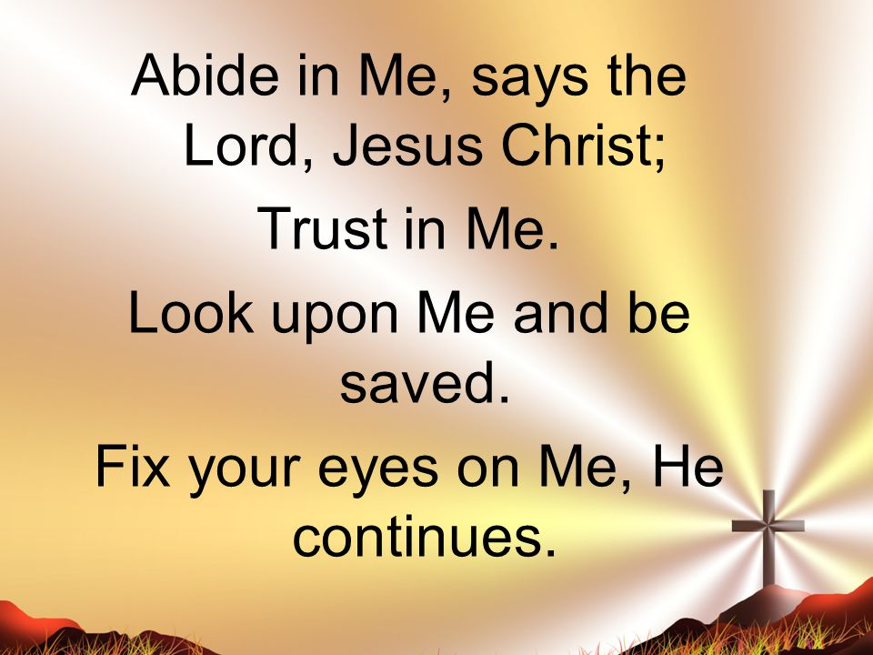 Abide in Me, says the Lord, Jesus Christ; Trust in Me