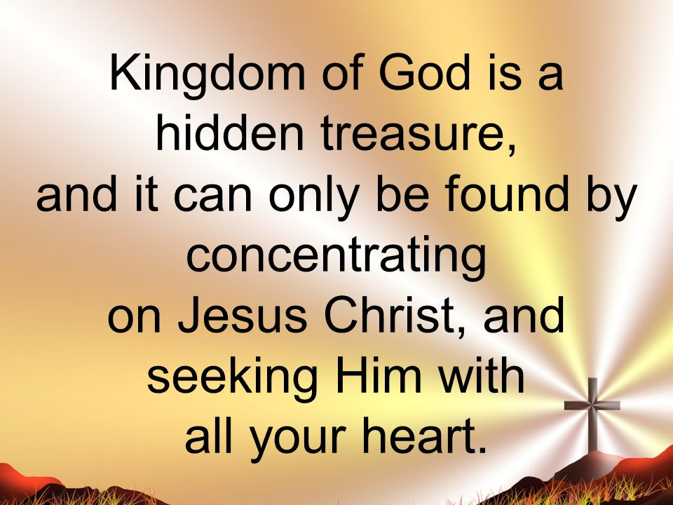 Kingdom of God is a hidden treasure, and it can only be found by concentrating on Jesus Christ, and seeking Him with all your heart.