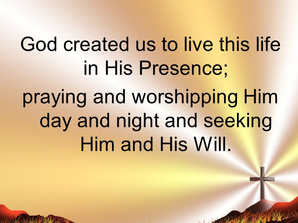 God created us to live this life in His Presence; praying and worshipping Him day and night and seeking Him and His Will.